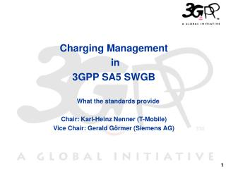 Charging Management  in  3GPP SA5 SWGB What the standards provide Chair: Karl-Heinz Nenner (T-Mobile) Vice Chair: Gerald