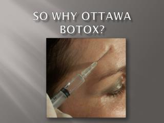 so why ottawa botox?