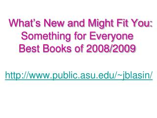 What's New and Might Fit You: Something for Everyone Best Books of 2008/2009 http://www.public.asu.edu/~jblasin/