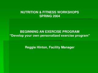NUTRITION  FITNESS WORKSHOPS SPRING 2004    BEGINNING AN EXERCISE PROGRAM  Develop your own personalized exercise progra