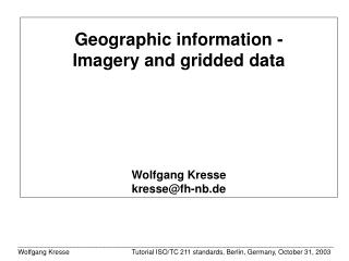 Geographic information - Imagery and gridded data Wolfgang Kresse kresse@fh-nb.de