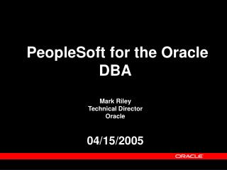 PeopleSoft for the Oracle DBA Mark Riley Technical Director  Oracle  04/15/2005