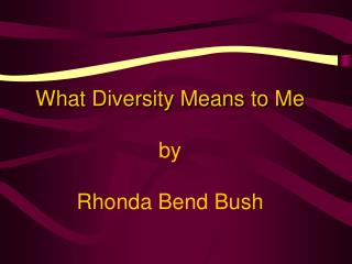 What Diversity Means to Me by  Rhonda Bend Bush