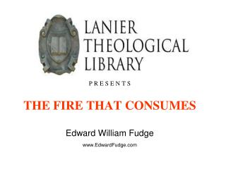 P R E S E N T S THE FIRE THAT CONSUMES Edward William Fudge www.EdwardFudge.com
