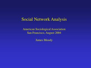 Social Network Analysis American Sociological Association San Francisco, August 2004 James Moody