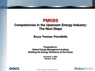 PMKBS Competencies in the Upstream Energy Industry: The Next Steps Bruce Thomas- PetroSkills Presented to: Global Energy