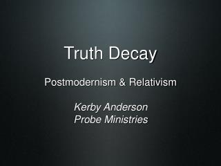 Truth Decay Postmodernism & Relativism Kerby Anderson Probe Ministries