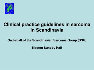 Clinical practice guidelines in sarcoma in Scandinavia On behalf of the Scandinavian Sarcoma Group (SSG) Kirsten Sundby