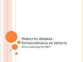Hemolytic Anemias - Extracorpuscular defects