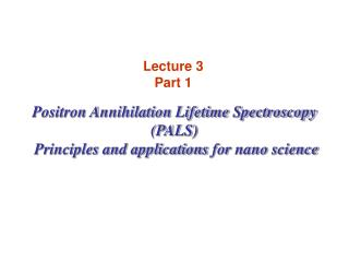 Positron Annihilation Lifetime Spectroscopy (PALS)  Principles and application s  for  nano  science