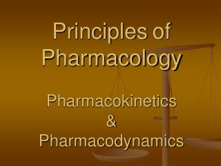 Principles of Pharmacology Pharmacokinetics  & Pharmacodynamics