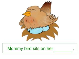 Mommy bird sits on her                .