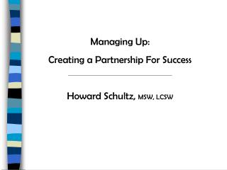Managing Up:   Creating a Partnership For Success Howard Schultz,  MSW, LCSW
