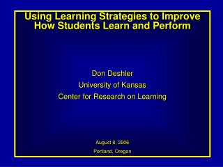 Using Learning Strategies to Improve How Students Learn and Perform  Don Deshler University of Kansas Center for Researc