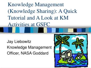 Knowledge Management (Knowledge Sharing): A Quick Tutorial and A Look at KM Activities at GSFC