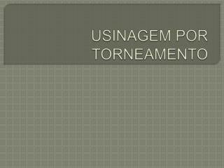 USINAGEM POR TORNEAMENTO