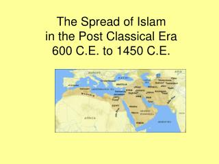 The Spread of Islam in the Post Classical Era 600 C.E. to 1450 C.E.