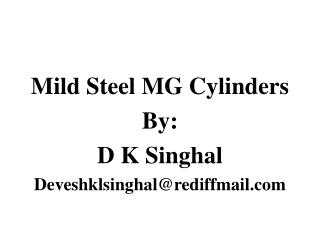 Mild Steel MG Cylinders By: D K Singhal Deveshklsinghal@rediffmail.com