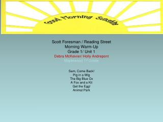 Scott Foresman / Reading Street Morning Warm-Up Grade 1/ Unit 1 Debra McKeivier/ Holly Andrepont Maplewood 1 st  Grade