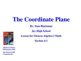 The Coordinate Plane By: Stan Blackman Jay High School Lesson for Glencoe Algebra I Math Section 4-1