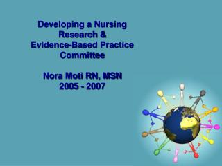 Developing a Nursing Research &  Evidence-Based Practice Committee  Nora Moti RN, MSN 2005 - 2007