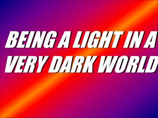 BEING A LIGHT IN A VERY DARK WORLD