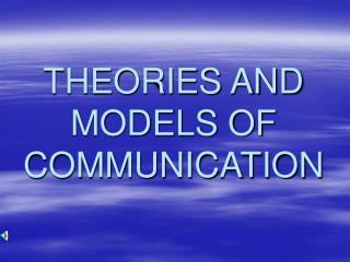 THEORIES AND MODELS OF COMMUNICATION