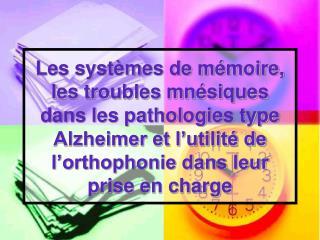 Les systèmes de mémoire, les troubles mnésiques dans les pathologies type Alzheimer et l'utilité de l'orthophonie dans l