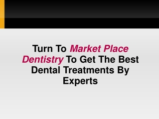 Turn To Market Place Dentistry To Get The Best Dental Treatm