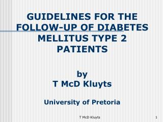 GUIDELINES FOR THE FOLLOW-UP OF DIABET ES MELLITUS TYPE 2  PATIENTS by T McD Kluyts University of Pretoria