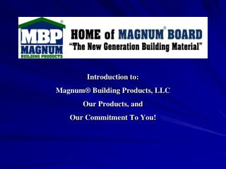Introduction to:  Magnum  Building Products, LLC  Our Products, and  Our Commitment To You