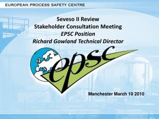 Seveso II Review Stakeholder Consultation Meeting EPSC Position Richard Gowland Technical Director