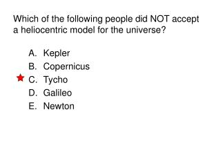 Which of the following people did NOT accept a heliocentric model for the universe?