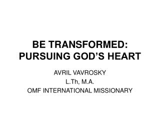 BE TRANSFORMED: PURSUING GOD S HEART