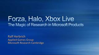 Forza , Halo, Xbox Live The Magic of Research in Microsoft Products