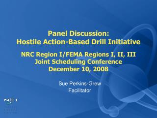 Panel Discussion: Hostile Action-Based Drill Initiative  NRC Region I/FEMA Regions I, II, III Joint Scheduling Conferenc