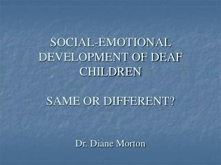 SOCIAL-EMOTIONAL DEVELOPMENT OF DEAF CHILDREN SAME OR DIFFERENT? Dr. Diane Morton