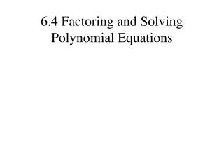 6.4 Factoring and Solving Polynomial Equations