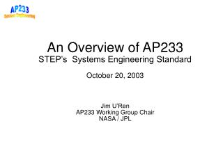 An Overview of AP233 STEP s  Systems Engineering Standard    October 20, 2003    Jim U Ren AP233 Working Group Chair NAS