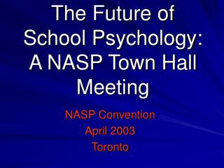 The Future of  School Psychology:  A NASP Town Hall Meeting