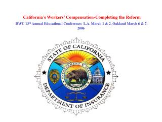 California's Workers' Compensation-Completing the Reform  DWC 13 th  Annual Educational Conference: L.A. March 1 & 2
