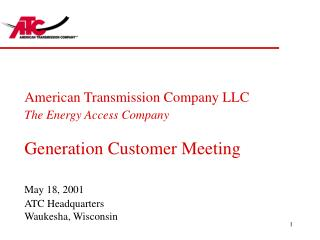 American Transmission Company LLC The Energy Access Company Generation Customer Meeting May 18, 2001 ATC Headquarters Wa