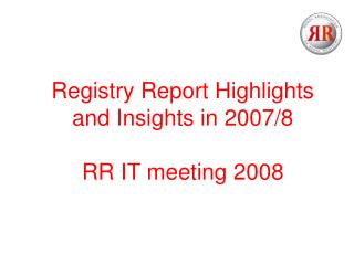 Registry Report Highlights  and Insights in 2007/8 RR IT meeting 2008
