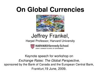 On Global Currencies Jeffrey Frankel, Harpel Professor, Harvard University