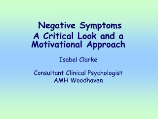 Negative Symptoms A Critical Look and a Motivational Approach   Isabel Clarke  Consultant Clinical Psychologist AMH Wood