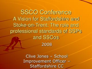 SSCO Conference A Vision for Staffordshire and Stoke-on-Trent: The role and professional standards of SSPs and SSCos
