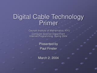 Digital Cable Technology Primer  Courant Institute of Mathematics, NYU Computer Science Department Internet Programming,