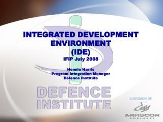 INTEGRATED DEVELOPMENT ENVIRONMENT (IDE) IFIP July 2008 Hennie Harris Program Integration Manager Defence Institute