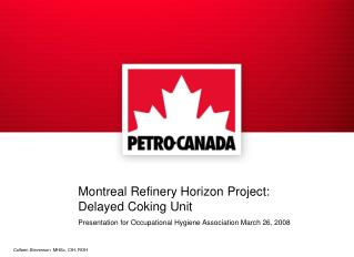 Montreal Refinery Horizon Project: Delayed Coking Unit Presentation for Occupational Hygiene Association March 26, 2008