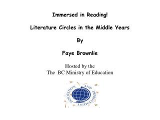 Immersed in Reading   Literature Circles in the Middle Years   By   Faye Brownlie   Hosted by the The  BC Ministry of Ed